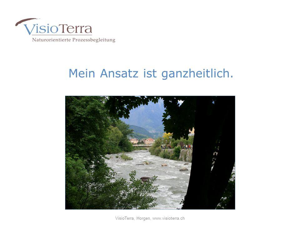 Mein Ansatz ist ganzheitlich. VisioTerra, Horgen, www.visioterra.ch