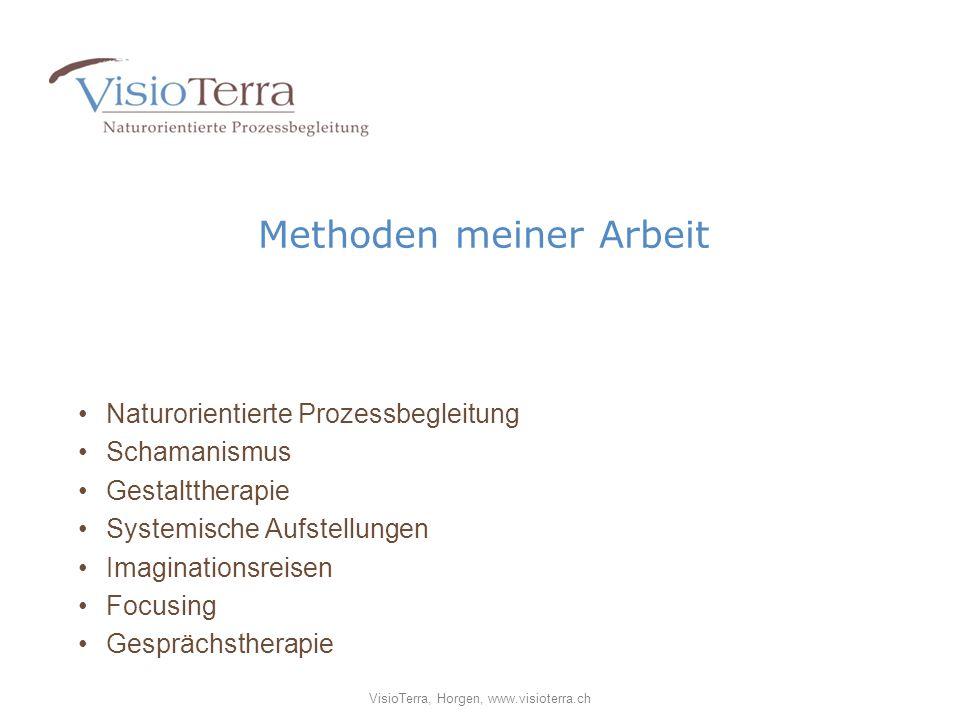 Methoden meiner Arbeit Naturorientierte Prozessbegleitung Schamanismus Gestalttherapie Systemische Aufstellungen Imaginationsreisen Focusing Gesprächstherapie VisioTerra, Horgen, www.visioterra.ch