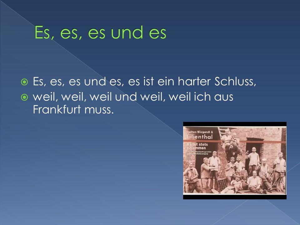 Es, es, es und es, es ist ein harter Schluss, weil, weil, weil und weil, weil ich aus Frankfurt muss.