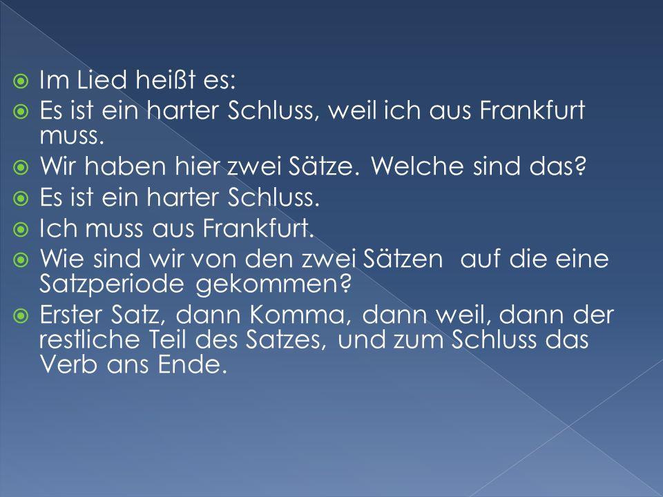 Im Lied heißt es: Es ist ein harter Schluss, weil ich aus Frankfurt muss. Wir haben hier zwei Sätze. Welche sind das? Es ist ein harter Schluss. Ich m