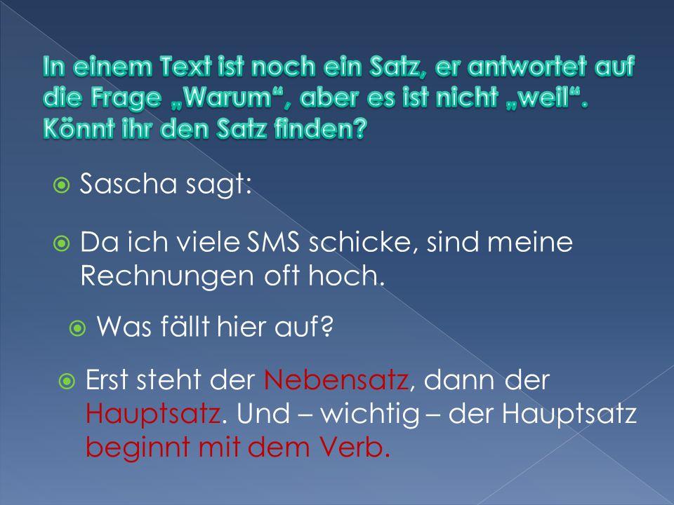 Sascha sagt: Da ich viele SMS schicke, sind meine Rechnungen oft hoch. Was fällt hier auf? Erst steht der Nebensatz, dann der Hauptsatz. Und – wichtig