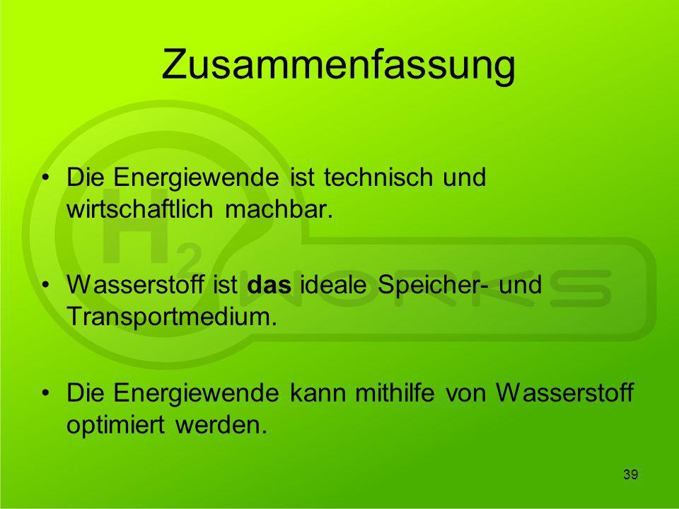 Zusammenfassung Die Energiewende ist technisch und wirtschaftlich machbar. Wasserstoff ist das ideale Speicher- und Transportmedium. Die Energiewende