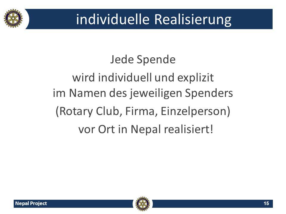 15 Nepal Project individuelle Realisierung Jede Spende wird individuell und explizit im Namen des jeweiligen Spenders (Rotary Club, Firma, Einzelperso