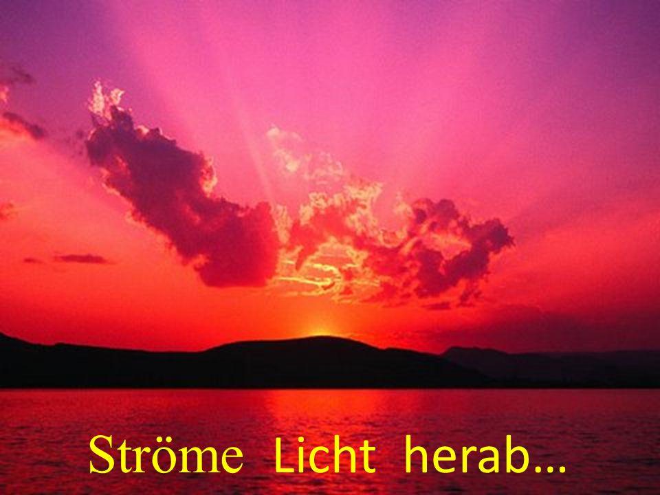 Ströme Licht herab…
