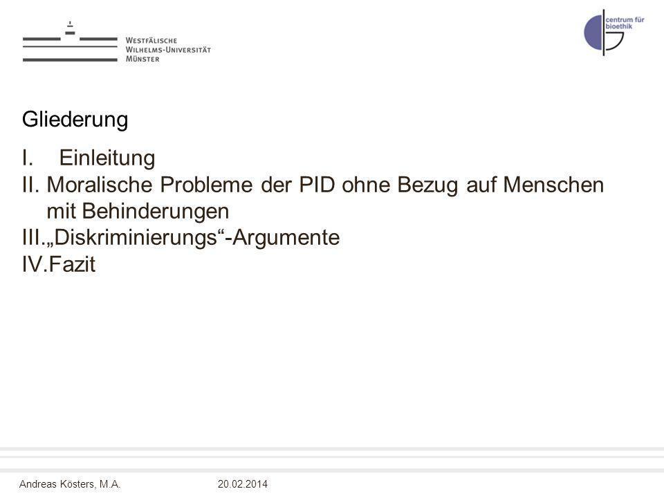 Andreas Kösters, M.A.20.02.2014 Gliederung I.Einleitung II.Moralische Probleme der PID ohne Bezug auf Menschen mit Behinderungen III.Diskriminierungs-