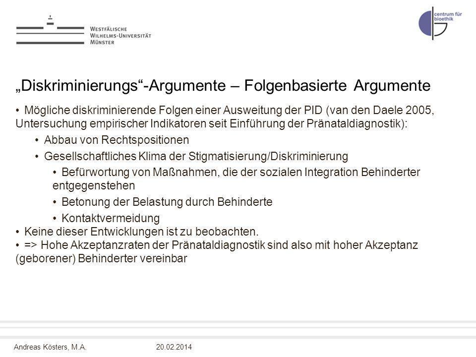 Andreas Kösters, M.A. Diskriminierungs-Argumente – Folgenbasierte Argumente Mögliche diskriminierende Folgen einer Ausweitung der PID (van den Daele 2
