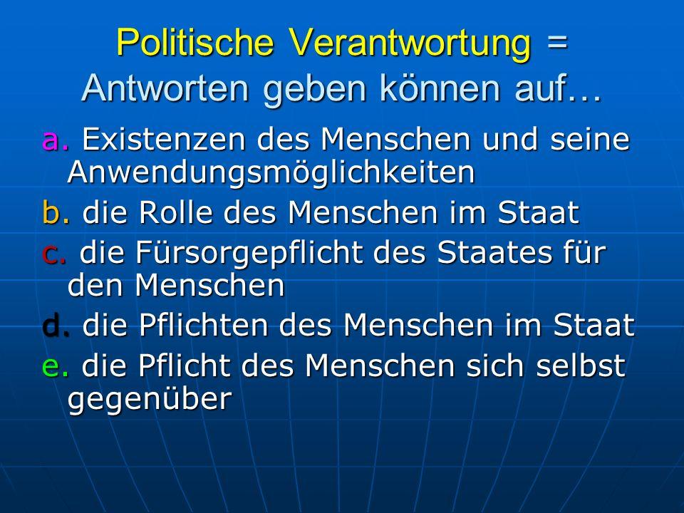 Politische Verantwortung = Antworten geben können auf… a. Existenzen des Menschen und seine Anwendungsmöglichkeiten b. die Rolle des Menschen im Staat