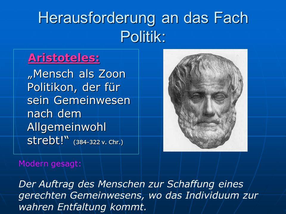 Herausforderung an das Fach Politik: Aristoteles: Aristoteles: Mensch als Zoon Politikon, der für sein Gemeinwesen nach dem Allgemeinwohl strebt! (384