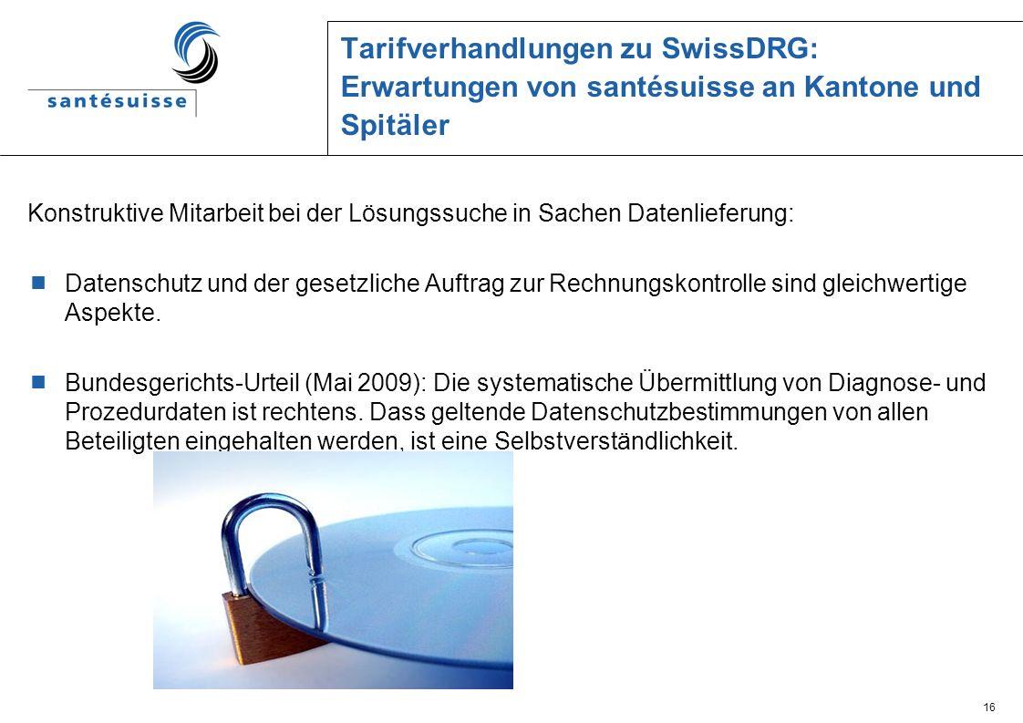 16 Tarifverhandlungen zu SwissDRG: Erwartungen von santésuisse an Kantone und Spitäler Konstruktive Mitarbeit bei der Lösungssuche in Sachen Datenlief