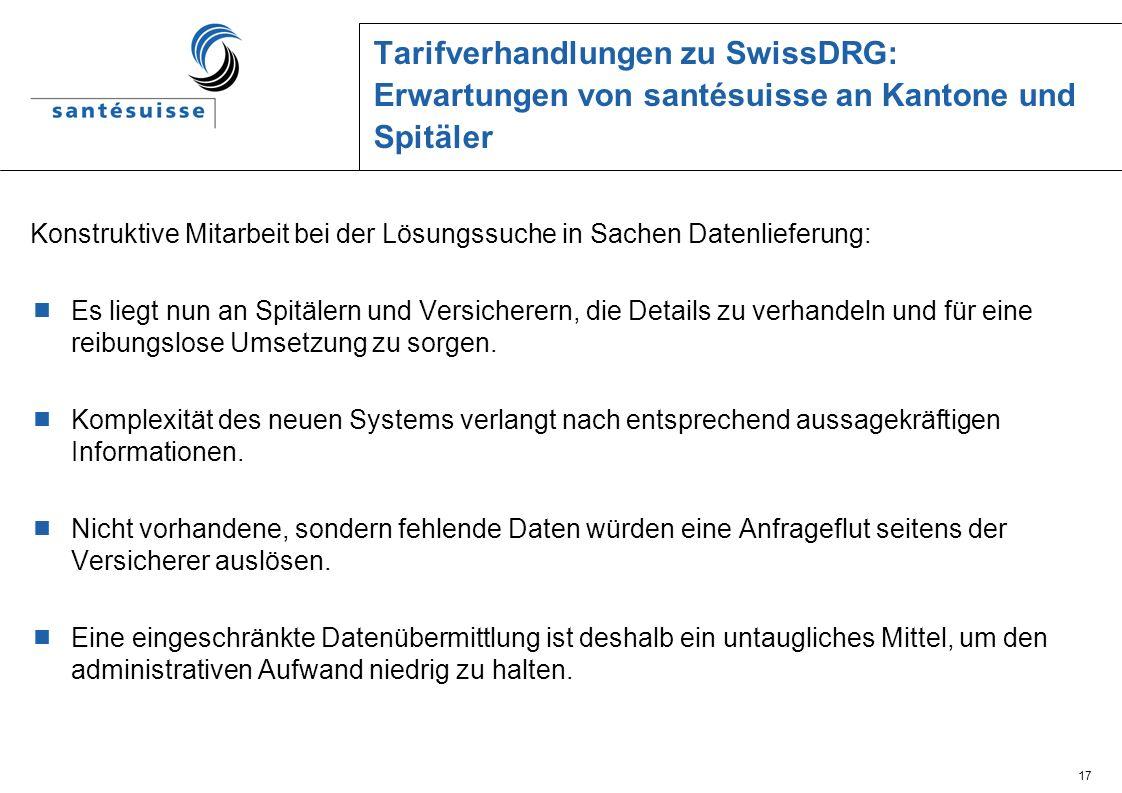 17 Tarifverhandlungen zu SwissDRG: Erwartungen von santésuisse an Kantone und Spitäler Konstruktive Mitarbeit bei der Lösungssuche in Sachen Datenlief