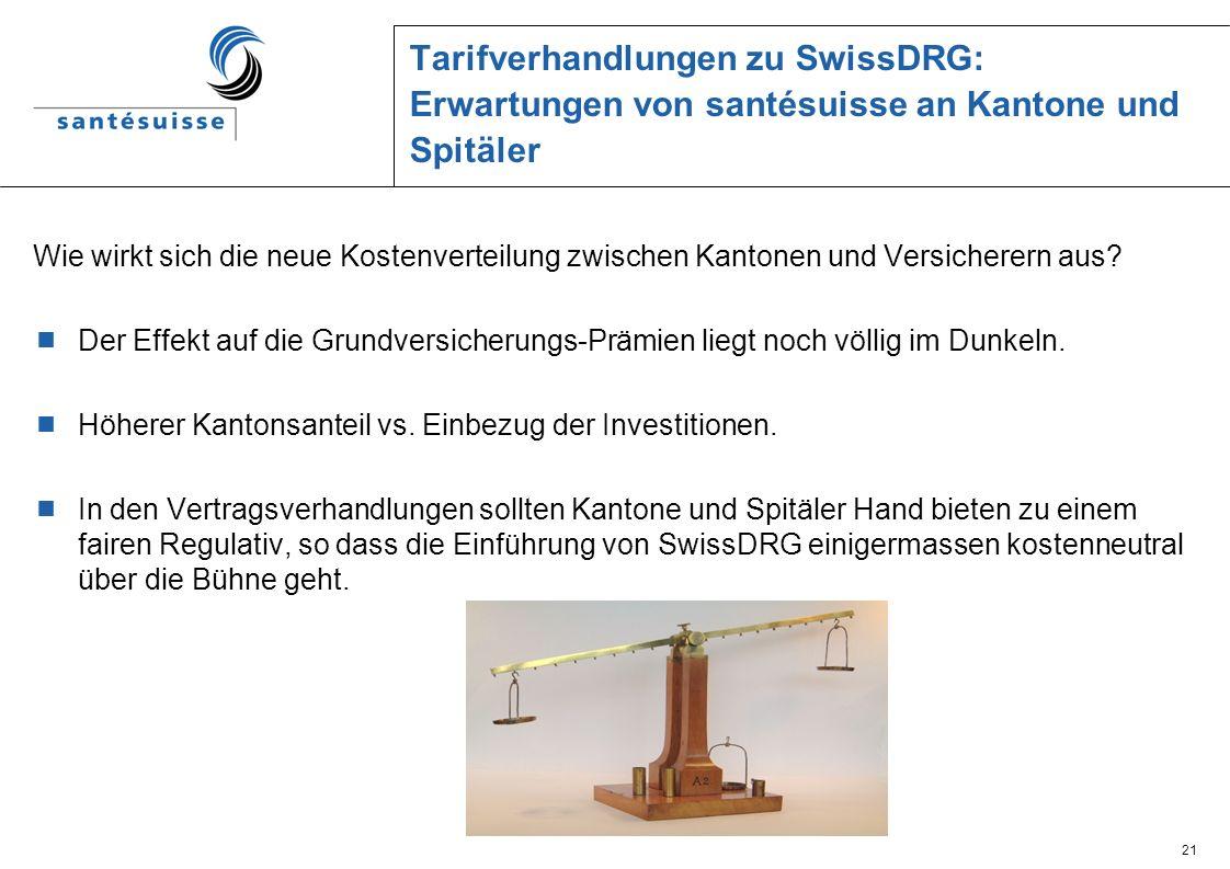 21 Tarifverhandlungen zu SwissDRG: Erwartungen von santésuisse an Kantone und Spitäler Wie wirkt sich die neue Kostenverteilung zwischen Kantonen und