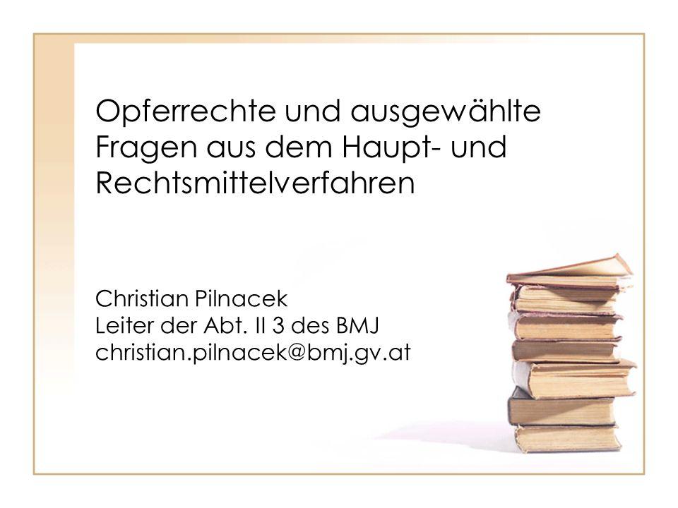 Opferrechte und ausgewählte Fragen aus dem Haupt- und Rechtsmittelverfahren Christian Pilnacek Leiter der Abt. II 3 des BMJ christian.pilnacek@bmj.gv.