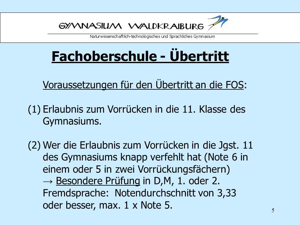 5 Fachoberschule - Übertritt Voraussetzungen für den Übertritt an die FOS: (1)Erlaubnis zum Vorrücken in die 11. Klasse des Gymnasiums. (2)Wer die Erl
