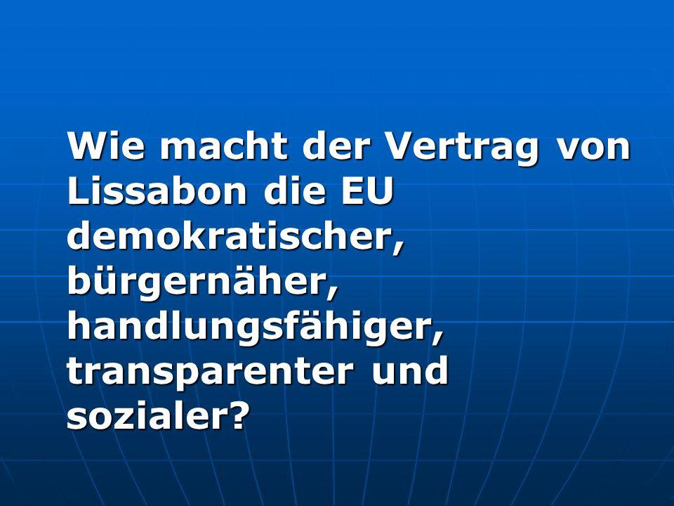Die EU wird demokratischer Stärkung des Europäischen Parlaments: Stärkung des Europäischen Parlaments: Bei 95% der europäischen Gesetzgebung doppelte und gleichberechtigte Zustimmung des Rats und des EU-Parlaments Bei 95% der europäischen Gesetzgebung doppelte und gleichberechtigte Zustimmung des Rats und des EU-Parlaments Wahl des Kommissionspräsidenten durch das EU- Parlament auf Vorschlag des Europäischen Rats Wahl des Kommissionspräsidenten durch das EU- Parlament auf Vorschlag des Europäischen Rats Neues Haushaltsrecht: Zustimmung des Rats sowie des EU-Parlaments zu allen Ausgaben des EU-Haushalts Neues Haushaltsrecht: Zustimmung des Rats sowie des EU-Parlaments zu allen Ausgaben des EU-Haushalts Neue Sitzverteilung (Ö: 19 statt jetzt 18 und künftig 17 Mandate) Neue Sitzverteilung (Ö: 19 statt jetzt 18 und künftig 17 Mandate)