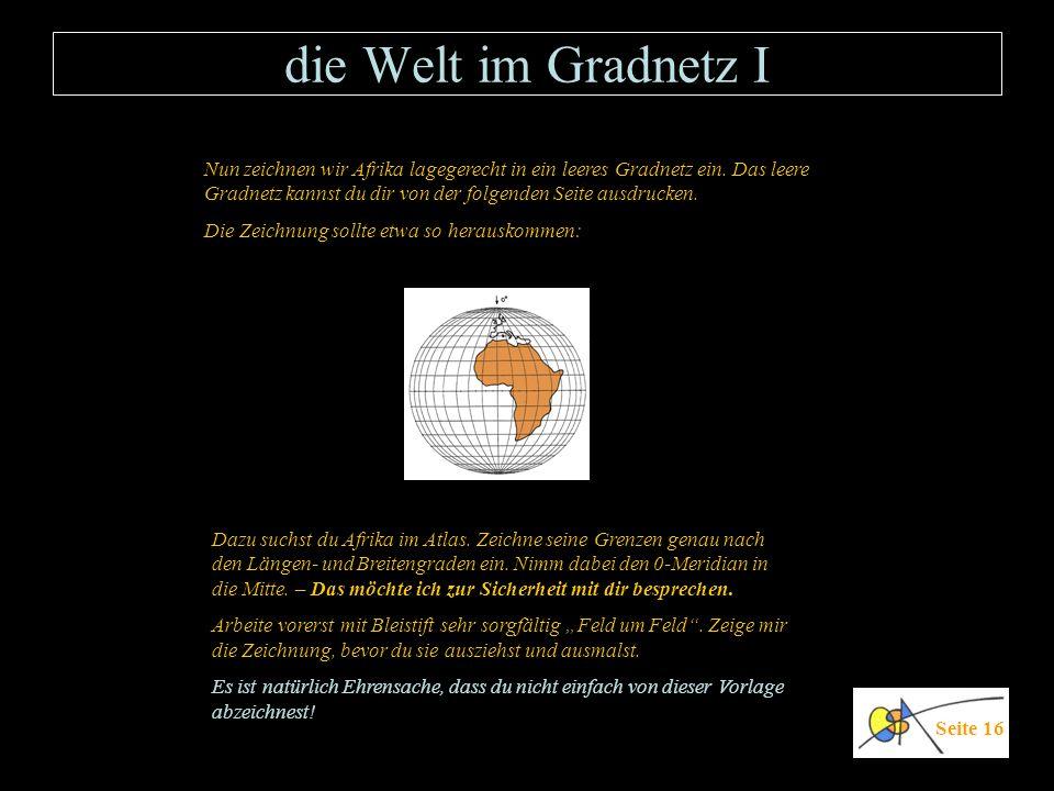 die Welt im Gradnetz I Seite 16 Dazu suchst du Afrika im Atlas. Zeichne seine Grenzen genau nach den Längen- und Breitengraden ein. Nimm dabei den 0-M