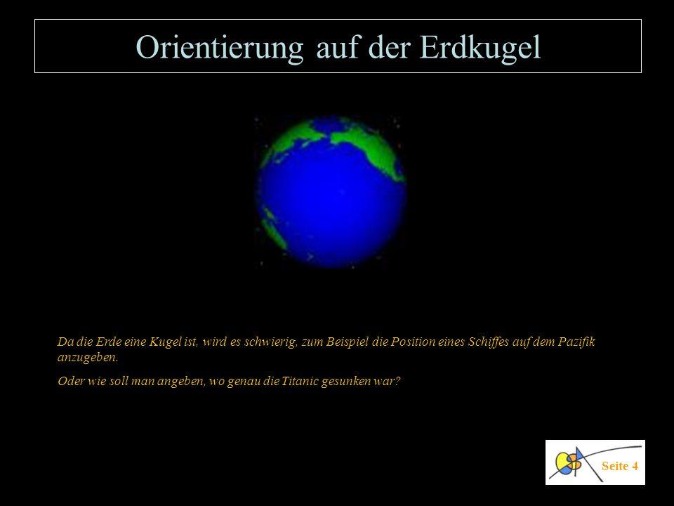 Orientierung auf der Erdkugel Da die Erde eine Kugel ist, wird es schwierig, zum Beispiel die Position eines Schiffes auf dem Pazifik anzugeben. Oder