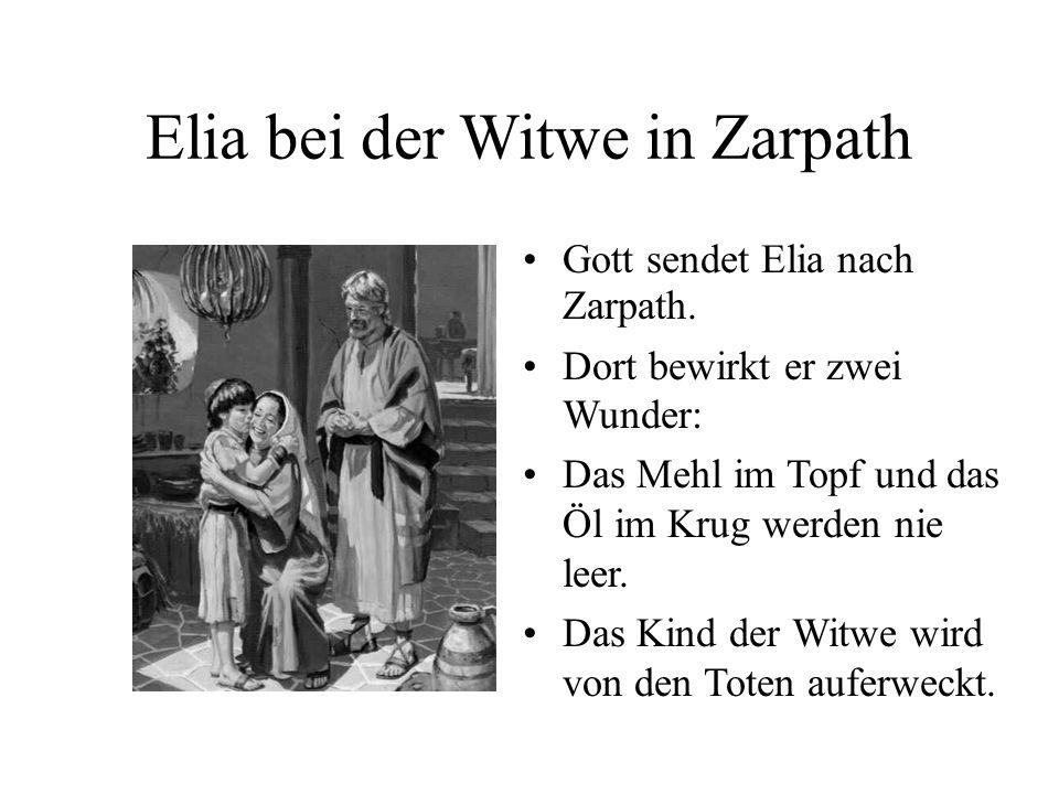 Elia bei der Witwe in Zarpath Gott sendet Elia nach Zarpath. Dort bewirkt er zwei Wunder: Das Mehl im Topf und das Öl im Krug werden nie leer. Das Kin