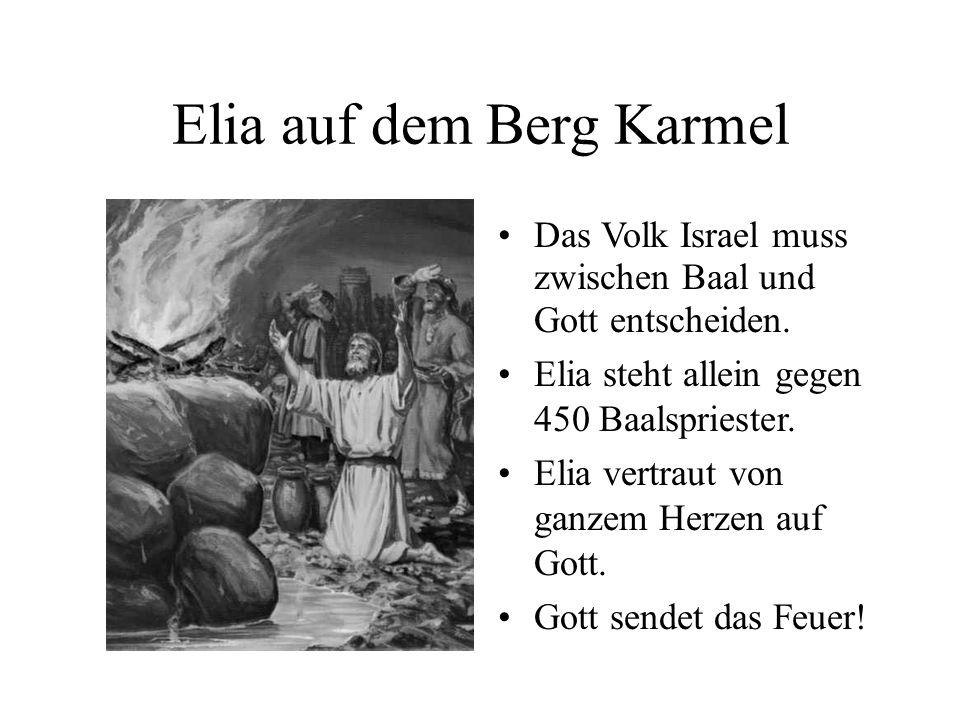 Elia auf dem Berg Karmel Das Volk Israel muss zwischen Baal und Gott entscheiden. Elia steht allein gegen 450 Baalspriester. Elia vertraut von ganzem
