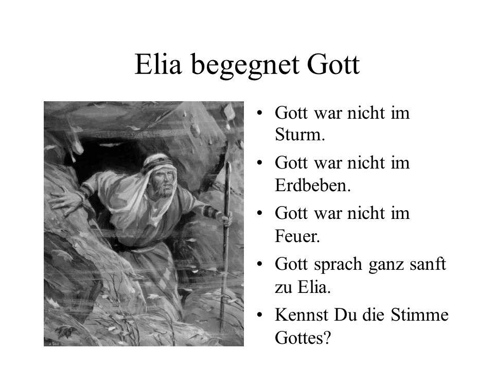 Elia begegnet Gott Gott war nicht im Sturm. Gott war nicht im Erdbeben. Gott war nicht im Feuer. Gott sprach ganz sanft zu Elia. Kennst Du die Stimme