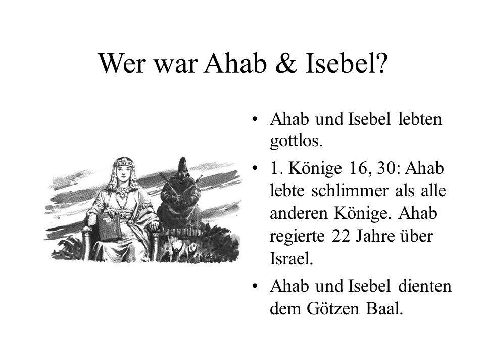 Wer war Ahab & Isebel? Ahab und Isebel lebten gottlos. 1. Könige 16, 30: Ahab lebte schlimmer als alle anderen Könige. Ahab regierte 22 Jahre über Isr