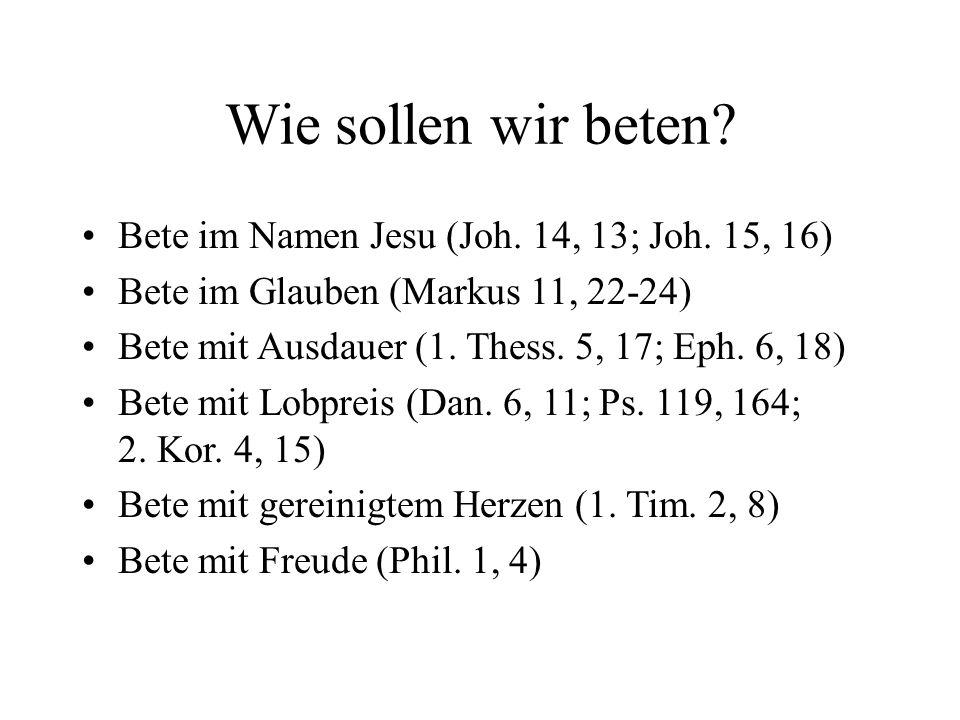Wie sollen wir beten? Bete im Namen Jesu (Joh. 14, 13; Joh. 15, 16) Bete im Glauben (Markus 11, 22-24) Bete mit Ausdauer (1. Thess. 5, 17; Eph. 6, 18)
