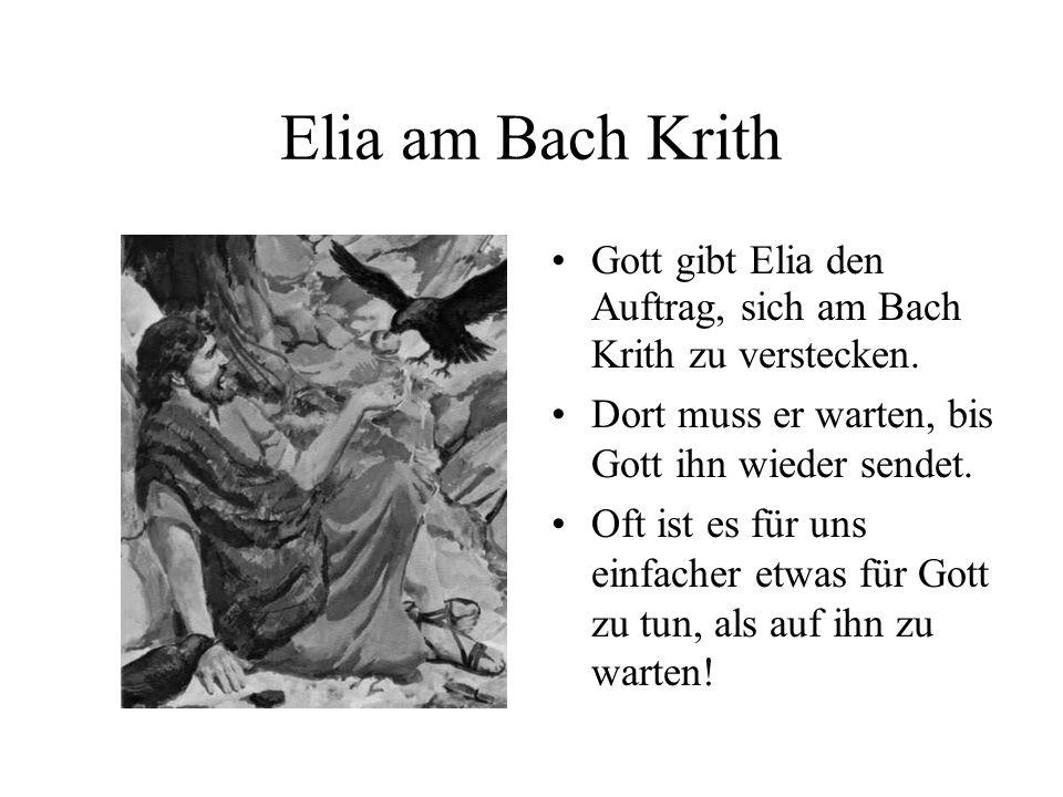 Elia am Bach Krith Gott gibt Elia den Auftrag, sich am Bach Krith zu verstecken. Dort muss er warten, bis Gott ihn wieder sendet. Oft ist es für uns e