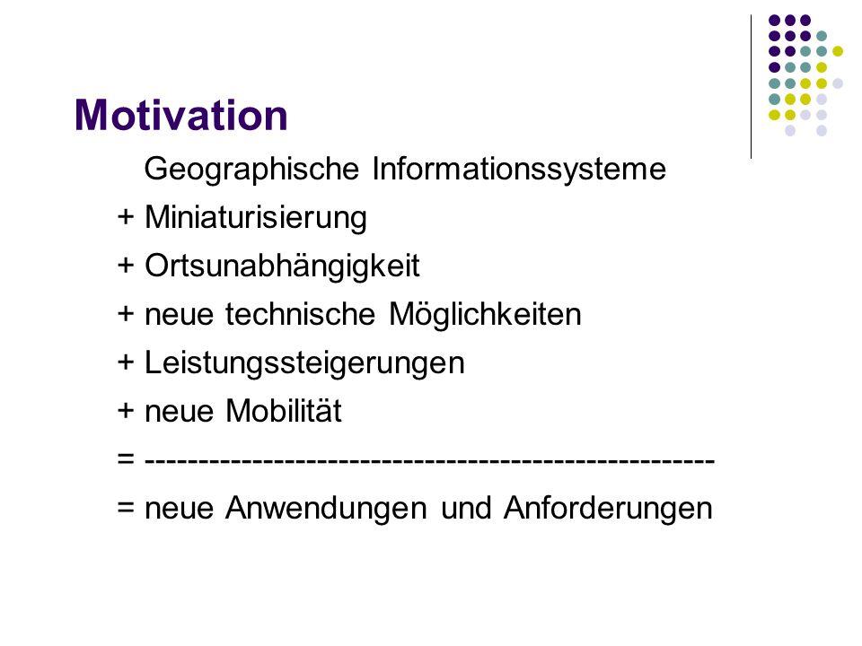 Motivation Geographische Informationssysteme + Miniaturisierung + Ortsunabhängigkeit + neue technische Möglichkeiten + Leistungssteigerungen + neue Mobilität = ----------------------------------------------------- = neue Anwendungen und Anforderungen
