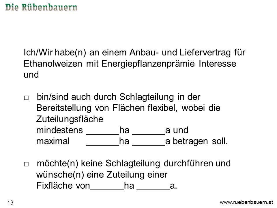 www.ruebenbauern.at 13 Ich/Wir habe(n) an einem Anbau- und Liefervertrag für Ethanolweizen mit Energiepflanzenprämie Interesse und bin/sind auch durch Schlagteilung in der Bereitstellung von Flächen flexibel, wobei die Zuteilungsfläche mindestens ha a und maximal ha a betragen soll.