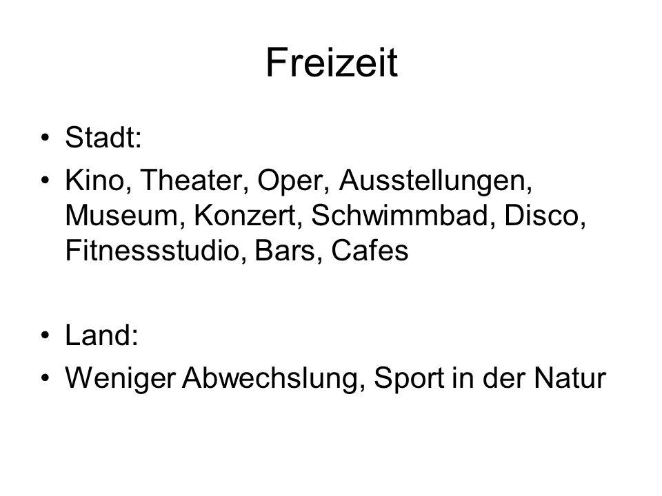 Freizeit Stadt: Kino, Theater, Oper, Ausstellungen, Museum, Konzert, Schwimmbad, Disco, Fitnessstudio, Bars, Cafes Land: Weniger Abwechslung, Sport in