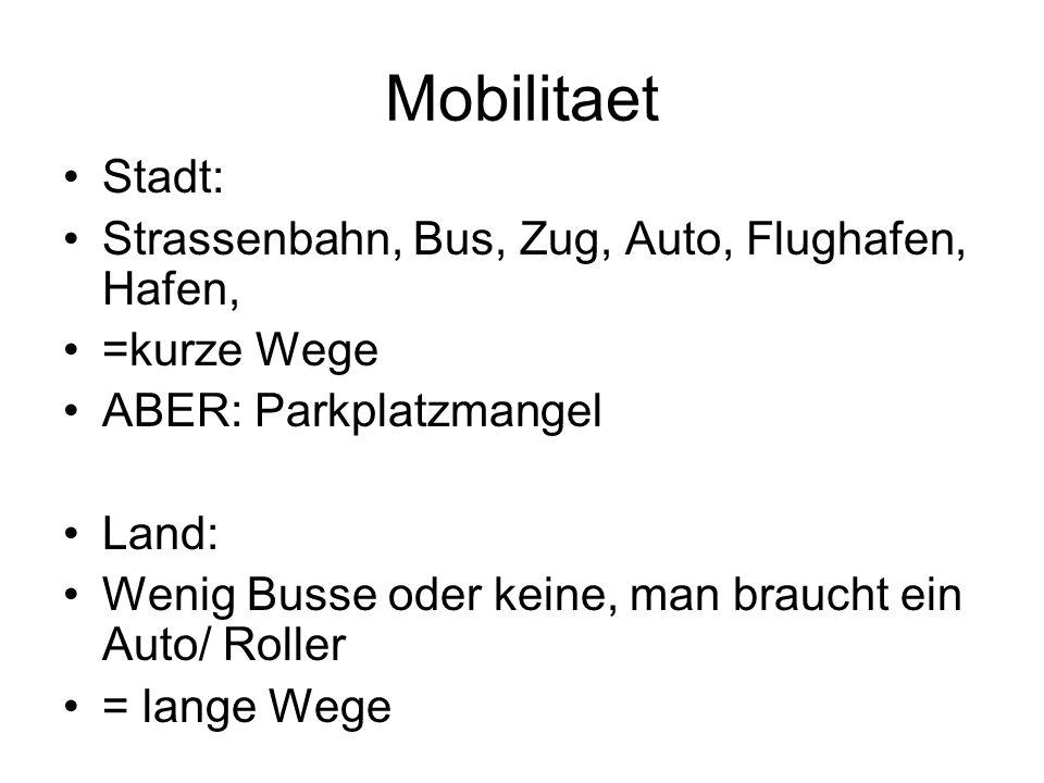 Mobilitaet Stadt: Strassenbahn, Bus, Zug, Auto, Flughafen, Hafen, =kurze Wege ABER: Parkplatzmangel Land: Wenig Busse oder keine, man braucht ein Auto