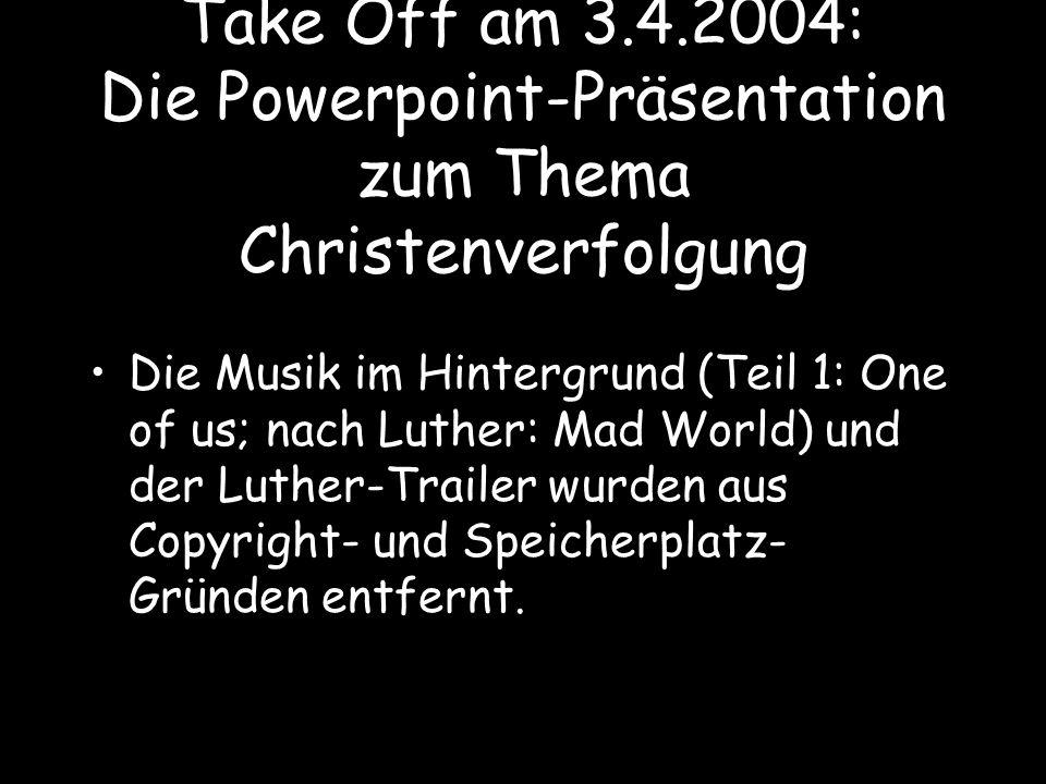 Take Off am 3.4.2004: Die Powerpoint-Präsentation zum Thema Christenverfolgung Die Musik im Hintergrund (Teil 1: One of us; nach Luther: Mad World) un