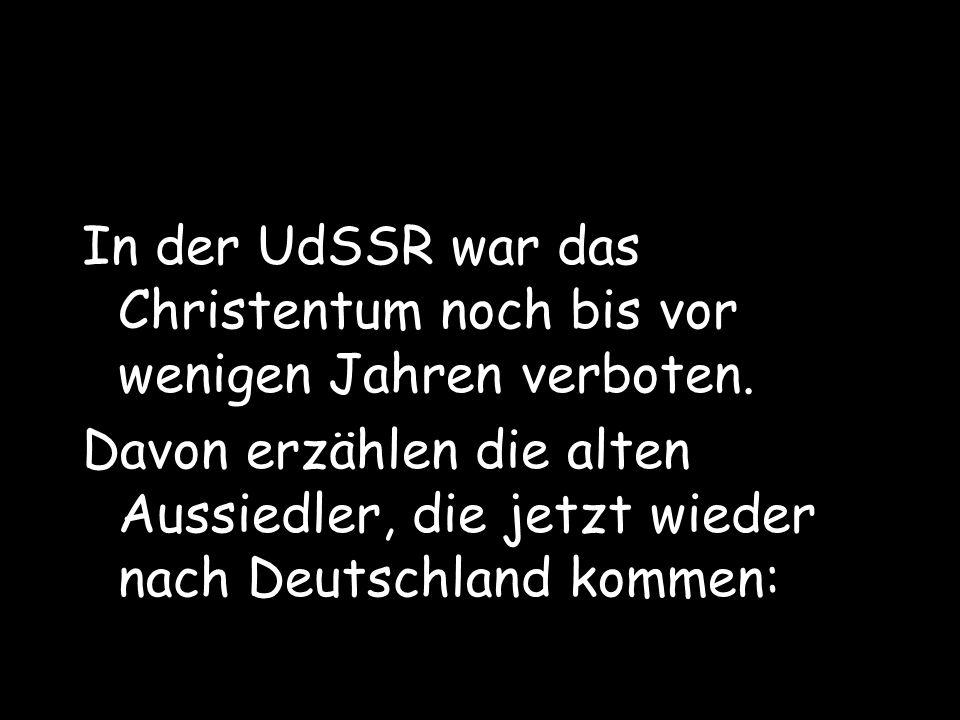 In der UdSSR war das Christentum noch bis vor wenigen Jahren verboten. Davon erzählen die alten Aussiedler, die jetzt wieder nach Deutschland kommen: