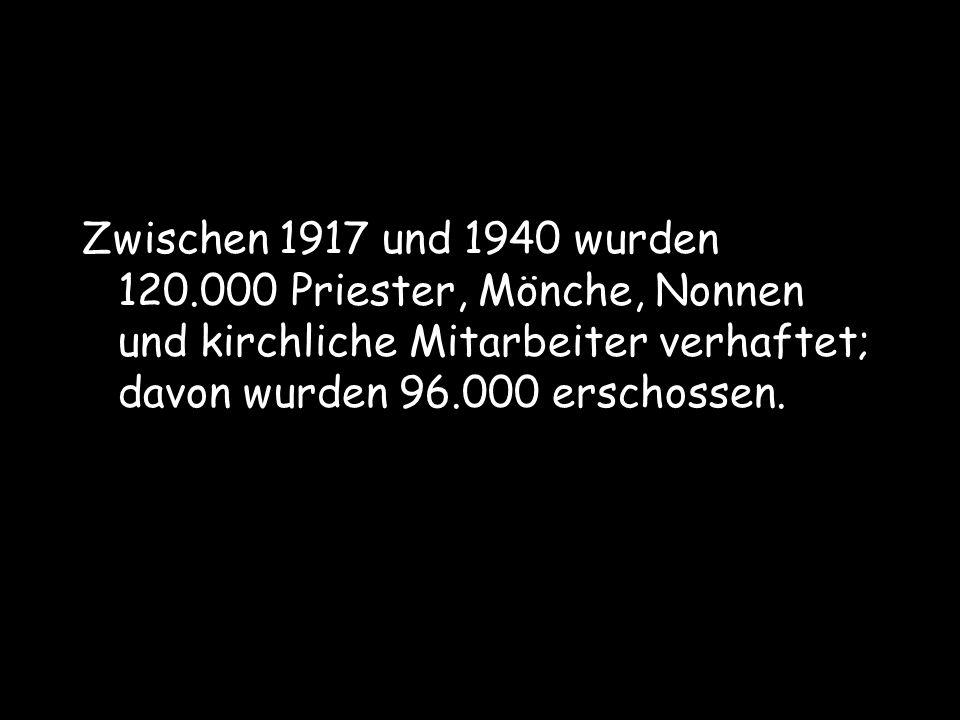 Zwischen 1917 und 1940 wurden 120.000 Priester, Mönche, Nonnen und kirchliche Mitarbeiter verhaftet; davon wurden 96.000 erschossen.