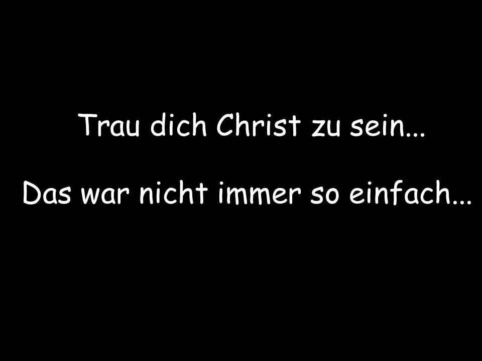 Trau dich Christ zu sein... Das war nicht immer so einfach...