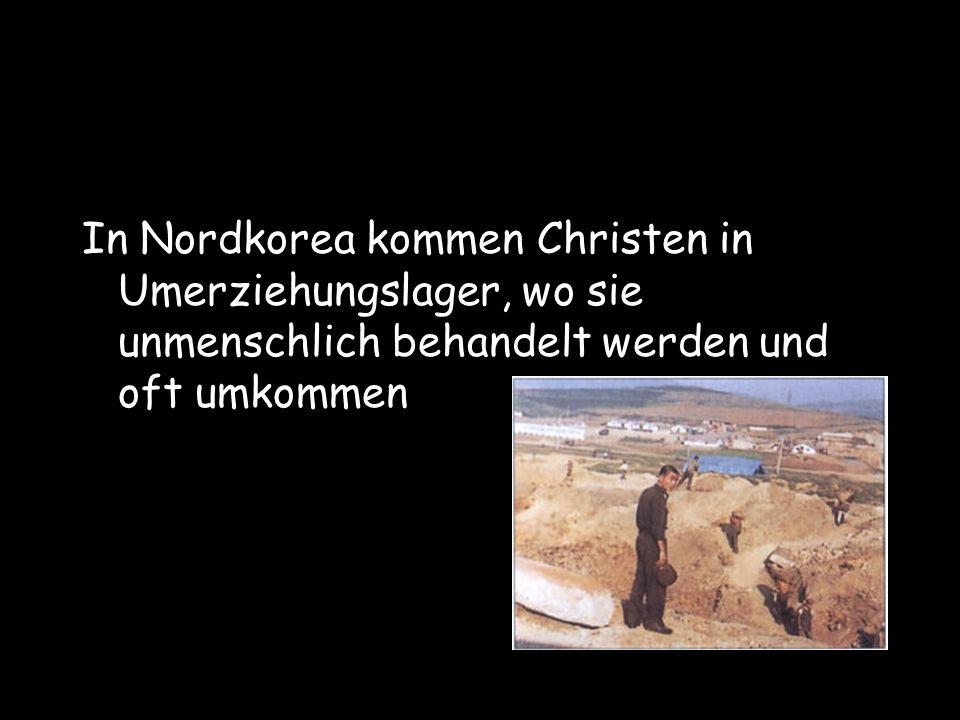 In Nordkorea kommen Christen in Umerziehungslager, wo sie unmenschlich behandelt werden und oft umkommen