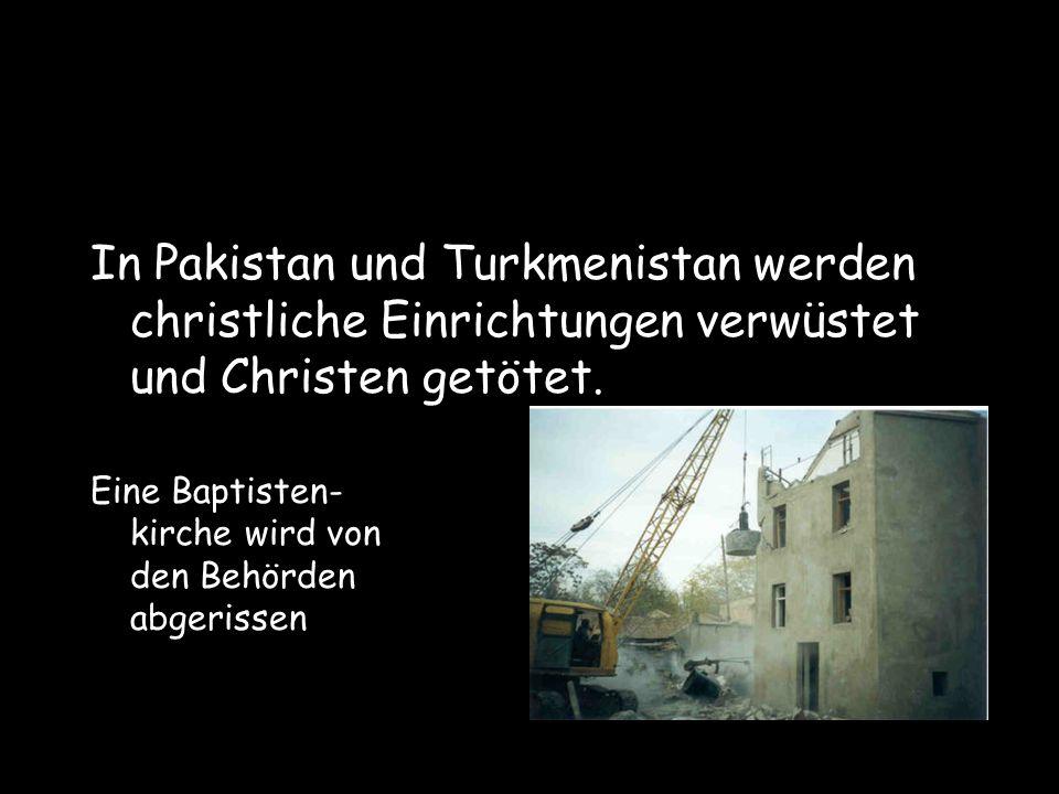 In Pakistan und Turkmenistan werden christliche Einrichtungen verwüstet und Christen getötet. Eine Baptisten- kirche wird von den Behörden abgerissen