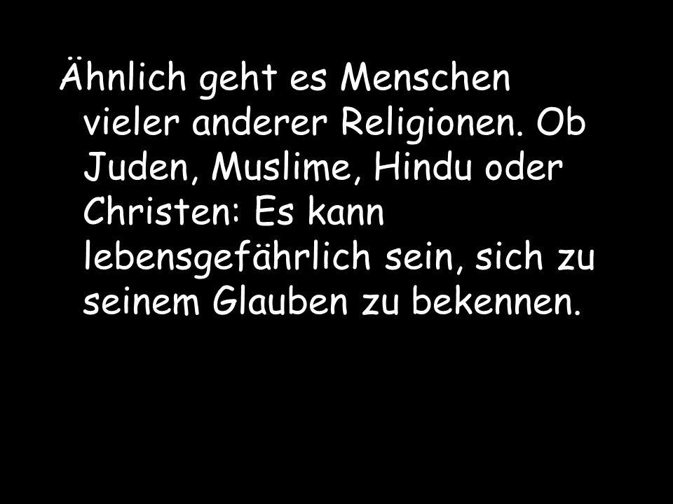 Ähnlich geht es Menschen vieler anderer Religionen. Ob Juden, Muslime, Hindu oder Christen: Es kann lebensgefährlich sein, sich zu seinem Glauben zu b