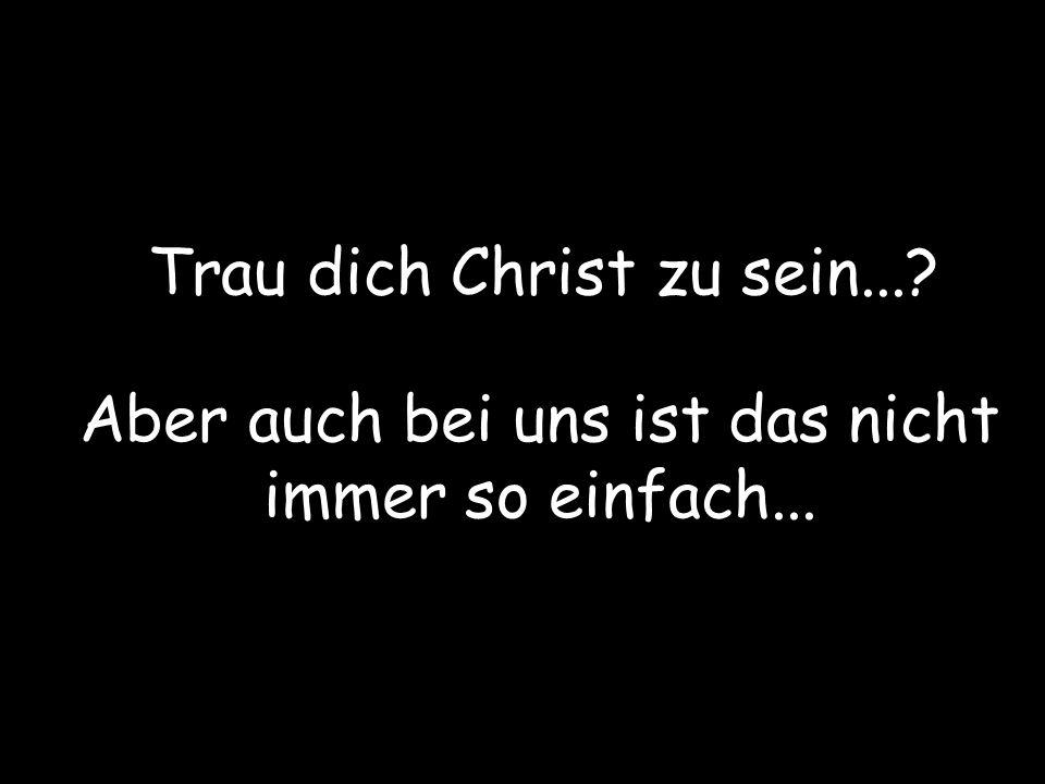 Trau dich Christ zu sein...? Aber auch bei uns ist das nicht immer so einfach...
