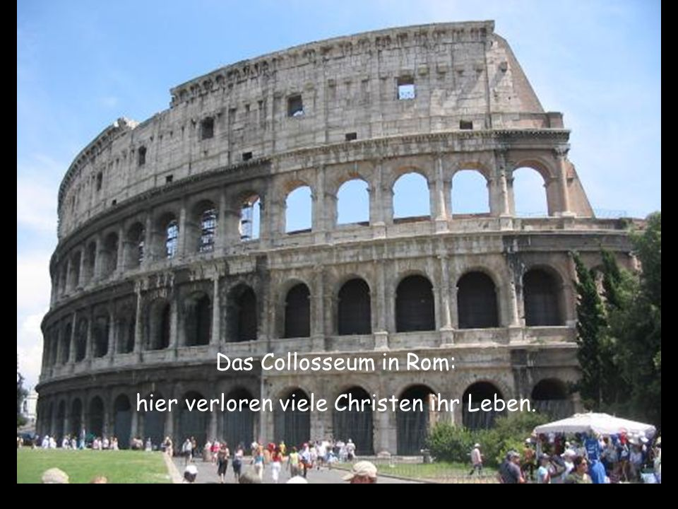 Viele waren fasziniert von den Christen. Den Tod vor Augen, sangen sie immer noch ihre Lieder. Sie beteten laut für ihre Folterer. Das Collosseum in R