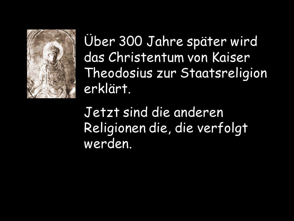 Über 300 Jahre später wird das Christentum von Kaiser Theodosius zur Staatsreligion erklärt. Jetzt sind die anderen Religionen die, die verfolgt werde