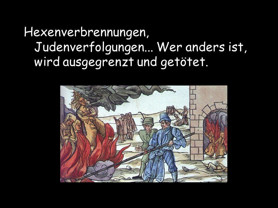 Hexenverbrennungen, Judenverfolgungen... Wer anders ist, wird ausgegrenzt und getötet.