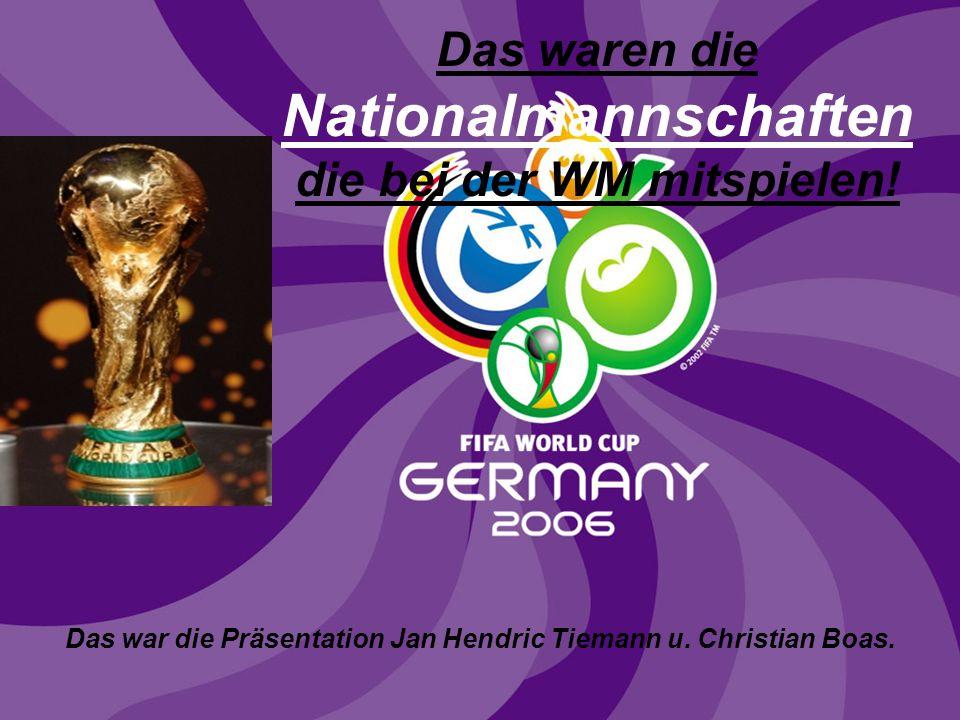 Das waren die Nationalmannschaften die bei der WM mitspielen.