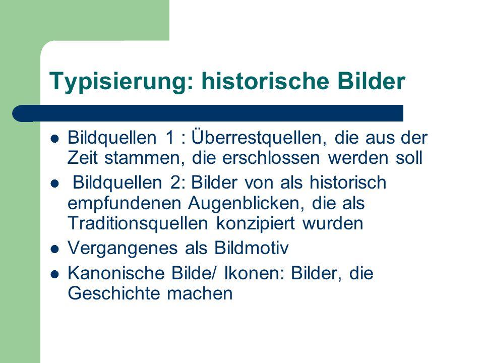 Typisierung: historische Bilder Bildquellen 1 : Überrestquellen, die aus der Zeit stammen, die erschlossen werden soll Bildquellen 2: Bilder von als h