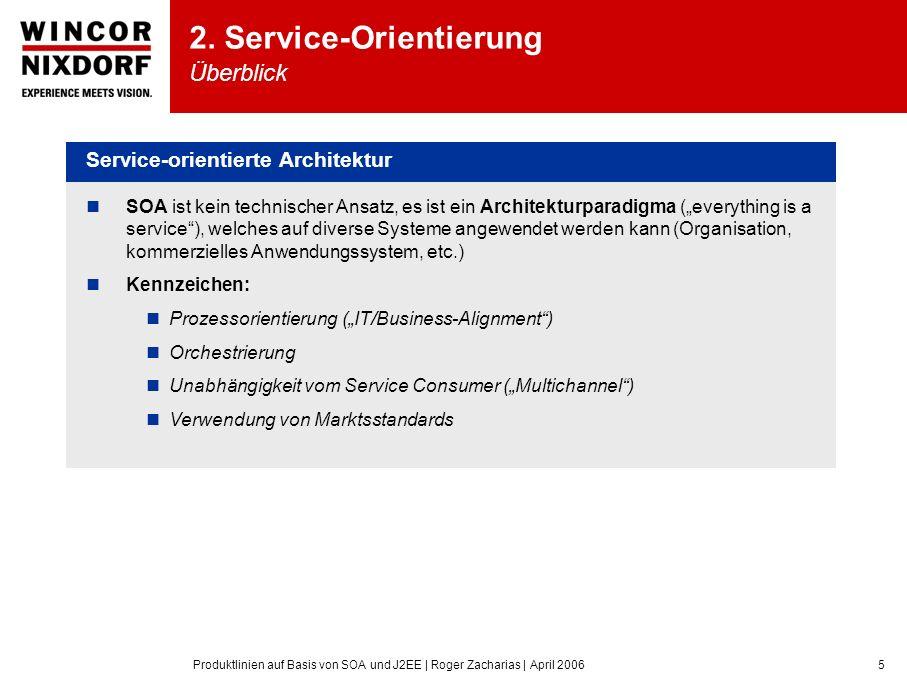 Produktlinien auf Basis von SOA und J2EE | Roger Zacharias | April 20065 Service-orientierte Architektur SOA ist kein technischer Ansatz, es ist ein Architekturparadigma (everything is a service), welches auf diverse Systeme angewendet werden kann (Organisation, kommerzielles Anwendungssystem, etc.) Kennzeichen: Prozessorientierung (IT/Business-Alignment) Orchestrierung Unabhängigkeit vom Service Consumer (Multichannel) Verwendung von Marktsstandards 2.