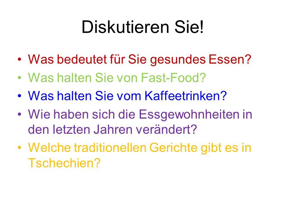 Diskutieren Sie! Was bedeutet für Sie gesundes Essen? Was halten Sie von Fast-Food? Was halten Sie vom Kaffeetrinken? Wie haben sich die Essgewohnheit
