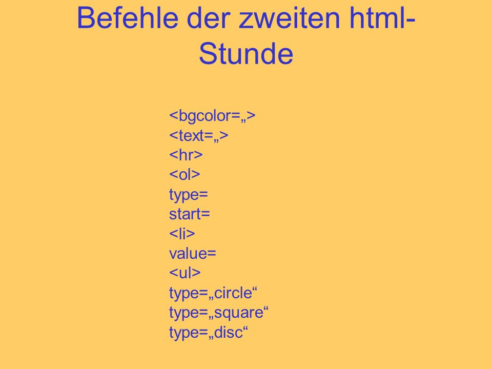 Befehle der zweiten html- Stunde type= start= value= type=circle type=square type=disc