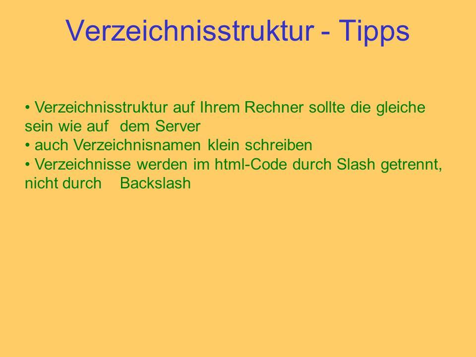 Verzeichnisstruktur - Tipps Verzeichnisstruktur auf Ihrem Rechner sollte die gleiche sein wie auf dem Server auch Verzeichnisnamen klein schreiben Verzeichnisse werden im html-Code durch Slash getrennt, nicht durch Backslash