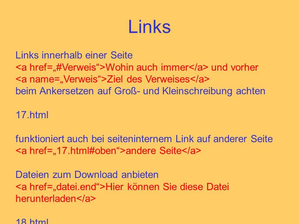 Links Links innerhalb einer Seite Wohin auch immer und vorher Ziel des Verweises beim Ankersetzen auf Groß- und Kleinschreibung achten 17.html funktioniert auch bei seiteninternem Link auf anderer Seite andere Seite Dateien zum Download anbieten Hier können Sie diese Datei herunterladen 18.html