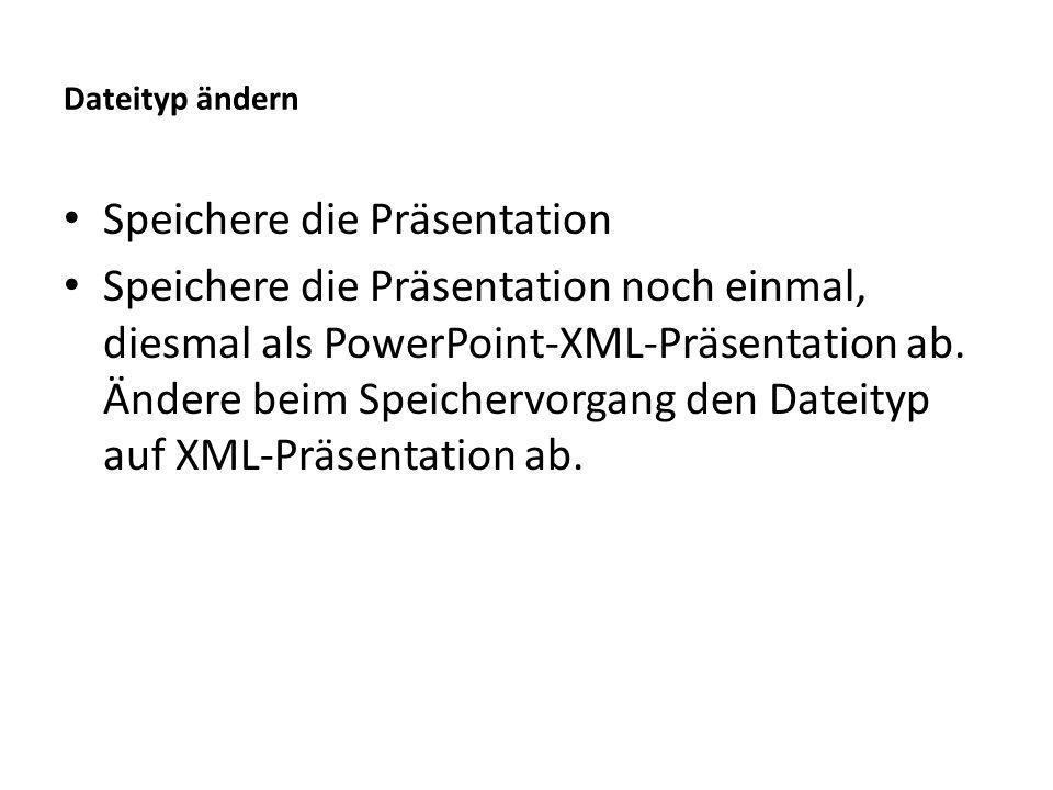 Dateityp ändern Speichere die Präsentation Speichere die Präsentation noch einmal, diesmal als PowerPoint-XML-Präsentation ab.