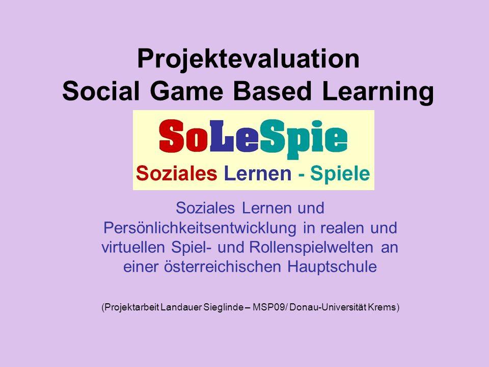 Projektevaluation Social Game Based Learning Soziales Lernen und Persönlichkeitsentwicklung in realen und virtuellen Spiel- und Rollenspielwelten an einer österreichischen Hauptschule (Projektarbeit Landauer Sieglinde – MSP09/ Donau-Universität Krems)
